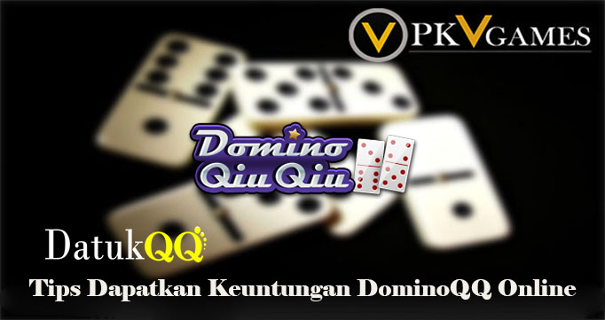 Tips Dapatkan Keuntungan DominoQQ Online